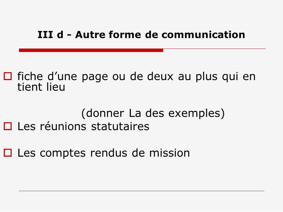 III d - Autre forme de communication fiche dune page ou de deux au plus qui en tient lieu (donner La des exemples) Les réunions statutaires Les compte