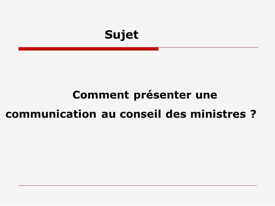 Sujet Comment présenter une communication au conseil des ministres ?