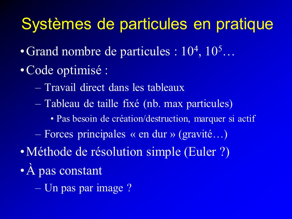Systèmes de particules en pratique Grand nombre de particules : 10 4, 10 5 … Code optimisé : –Travail direct dans les tableaux –Tableau de taille fixé