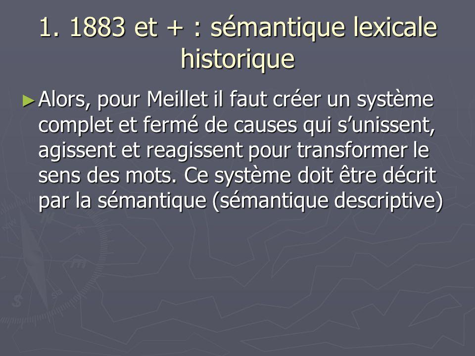 1. 1883 et + : sémantique lexicale historique Alors, pour Meillet il faut créer un système complet et fermé de causes qui sunissent, agissent et reagi