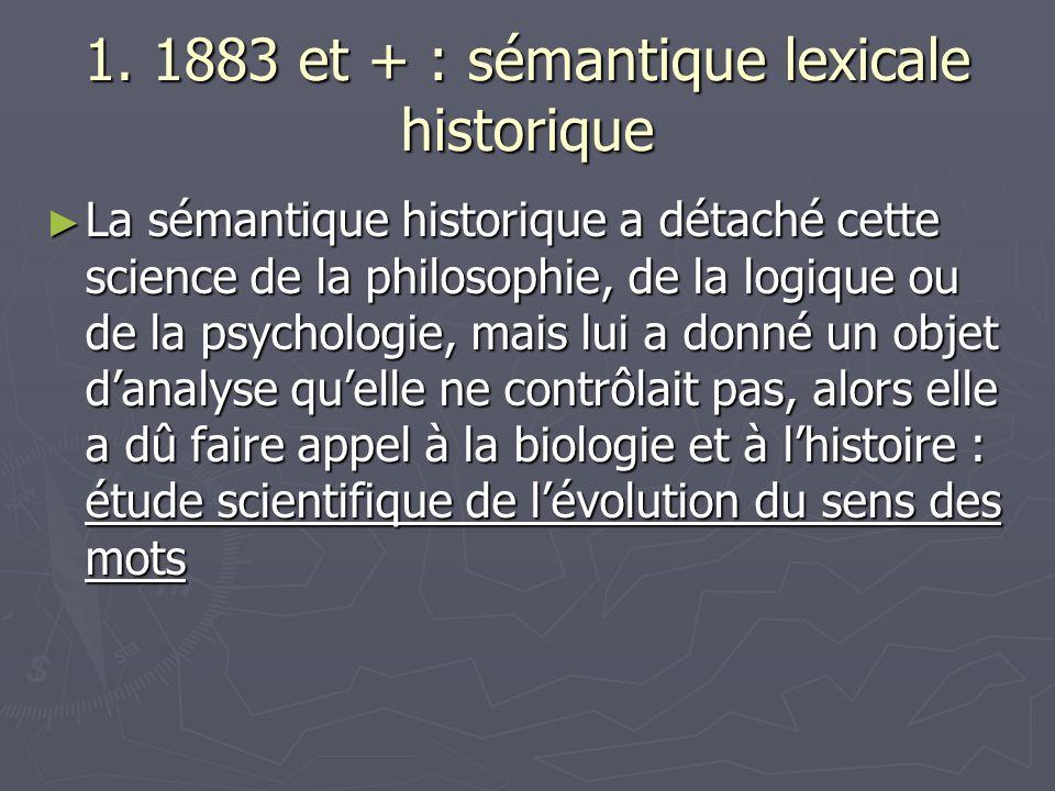 1. 1883 et + : sémantique lexicale historique La sémantique historique a détaché cette science de la philosophie, de la logique ou de la psychologie,