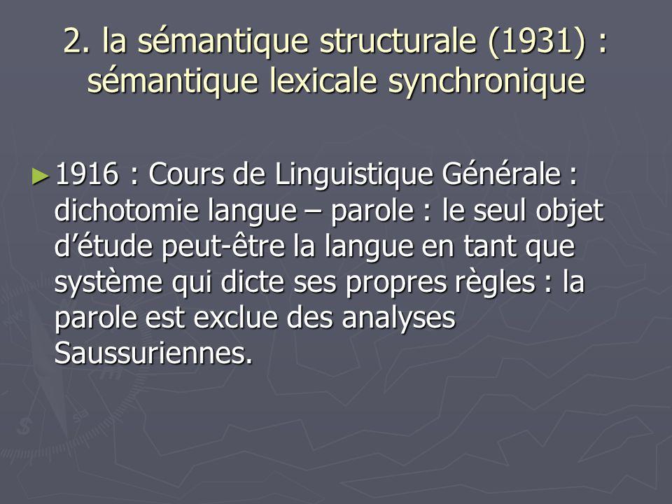 2. la sémantique structurale (1931) : sémantique lexicale synchronique 1916 : Cours de Linguistique Générale : dichotomie langue – parole : le seul ob