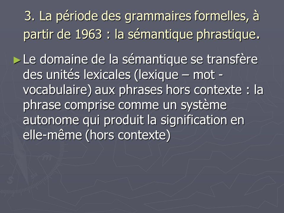3. La période des grammaires formelles, à partir de 1963 : la sémantique phrastique. Le domaine de la sémantique se transfère des unités lexicales (le