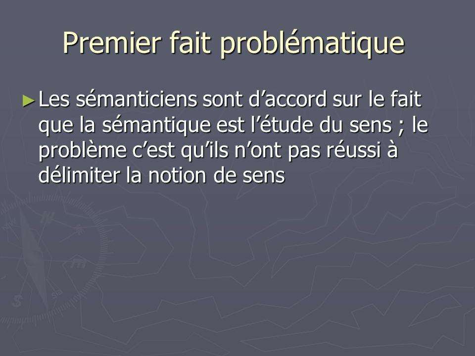 Premier fait problématique Premier fait problématique Les sémanticiens sont daccord sur le fait que la sémantique est létude du sens ; le problème ces