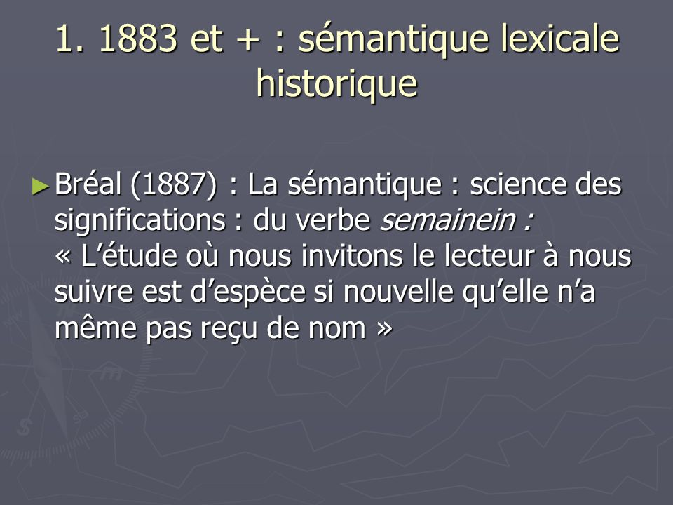 1. 1883 et + : sémantique lexicale historique Bréal (1887) : La sémantique : science des significations : du verbe semainein : « Létude où nous invito