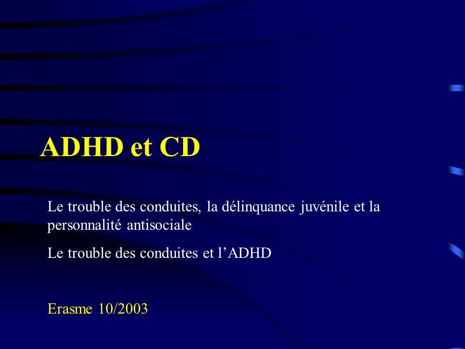 ADHD et CD Le trouble des conduites, la délinquance juvénile et la personnalité antisociale Le trouble des conduites et lADHD Erasme 10/2003