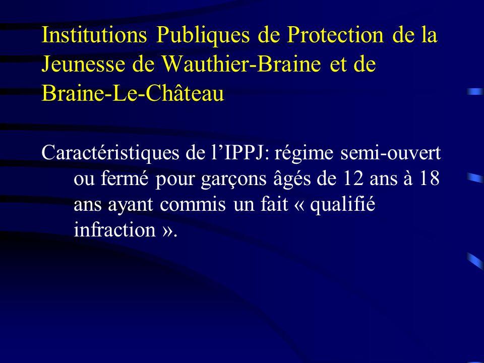 Institutions Publiques de Protection de la Jeunesse de Wauthier-Braine et de Braine-Le-Château Caractéristiques de lIPPJ: régime semi-ouvert ou fermé pour garçons âgés de 12 ans à 18 ans ayant commis un fait « qualifié infraction ».