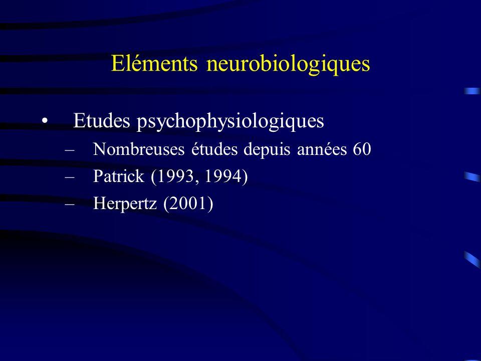 Eléments neurobiologiques Etudes psychophysiologiques –Nombreuses études depuis années 60 –Patrick (1993, 1994) –Herpertz (2001)