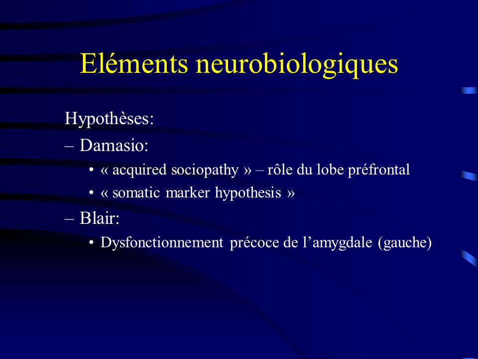 Eléments neurobiologiques Hypothèses: –Damasio: « acquired sociopathy » – rôle du lobe préfrontal « somatic marker hypothesis » –Blair: Dysfonctionnem