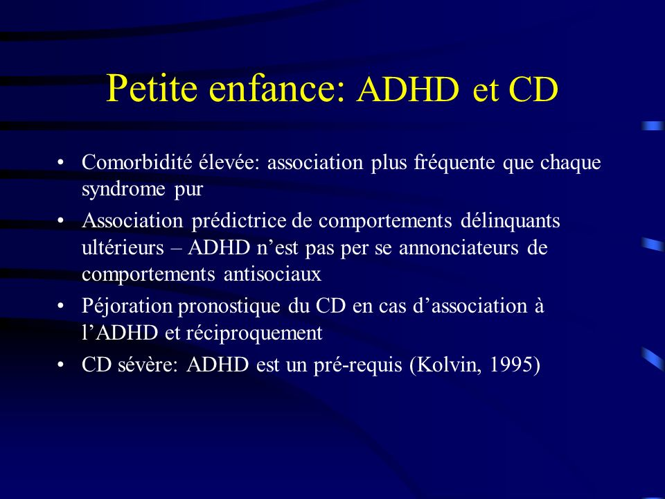 Petite enfance: ADHD et CD Comorbidité élevée: association plus fréquente que chaque syndrome pur Association prédictrice de comportements délinquants ultérieurs – ADHD nest pas per se annonciateurs de comportements antisociaux Péjoration pronostique du CD en cas dassociation à lADHD et réciproquement CD sévère: ADHD est un pré-requis (Kolvin, 1995)