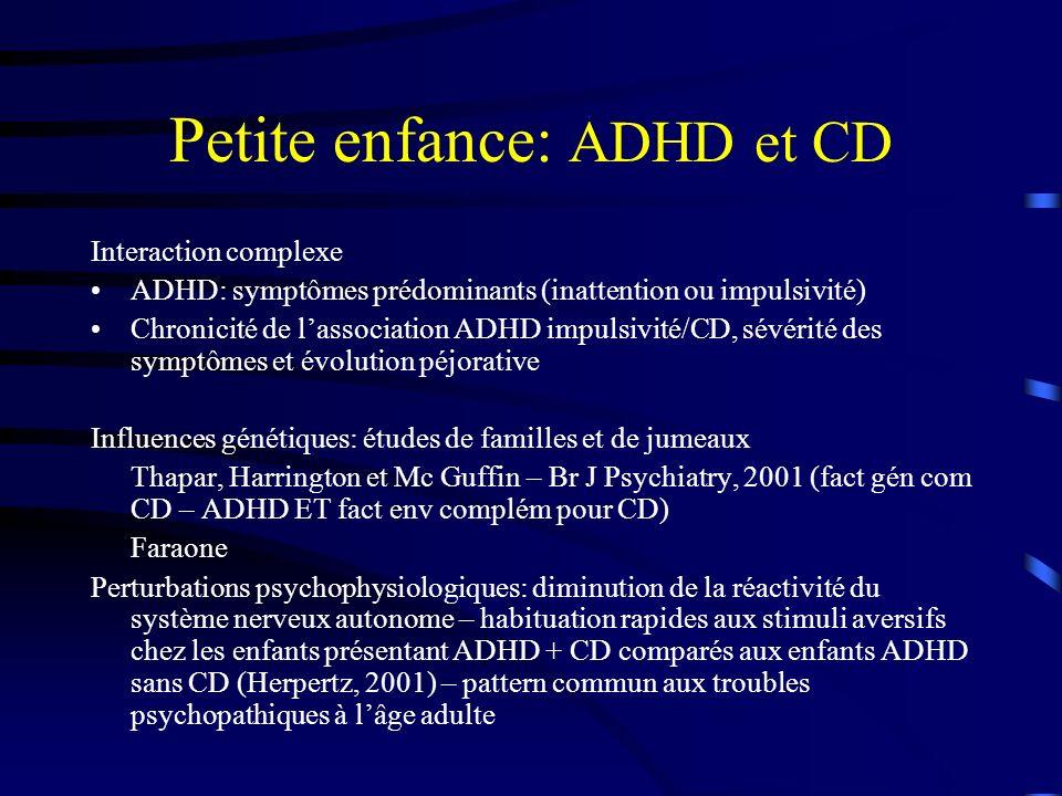 Petite enfance: ADHD et CD Interaction complexe ADHD: symptômes prédominants (inattention ou impulsivité) Chronicité de lassociation ADHD impulsivité/CD, sévérité des symptômes et évolution péjorative Influences génétiques: études de familles et de jumeaux Thapar, Harrington et Mc Guffin – Br J Psychiatry, 2001 (fact gén com CD – ADHD ET fact env complém pour CD) Faraone Perturbations psychophysiologiques: diminution de la réactivité du système nerveux autonome – habituation rapides aux stimuli aversifs chez les enfants présentant ADHD + CD comparés aux enfants ADHD sans CD (Herpertz, 2001) – pattern commun aux troubles psychopathiques à lâge adulte
