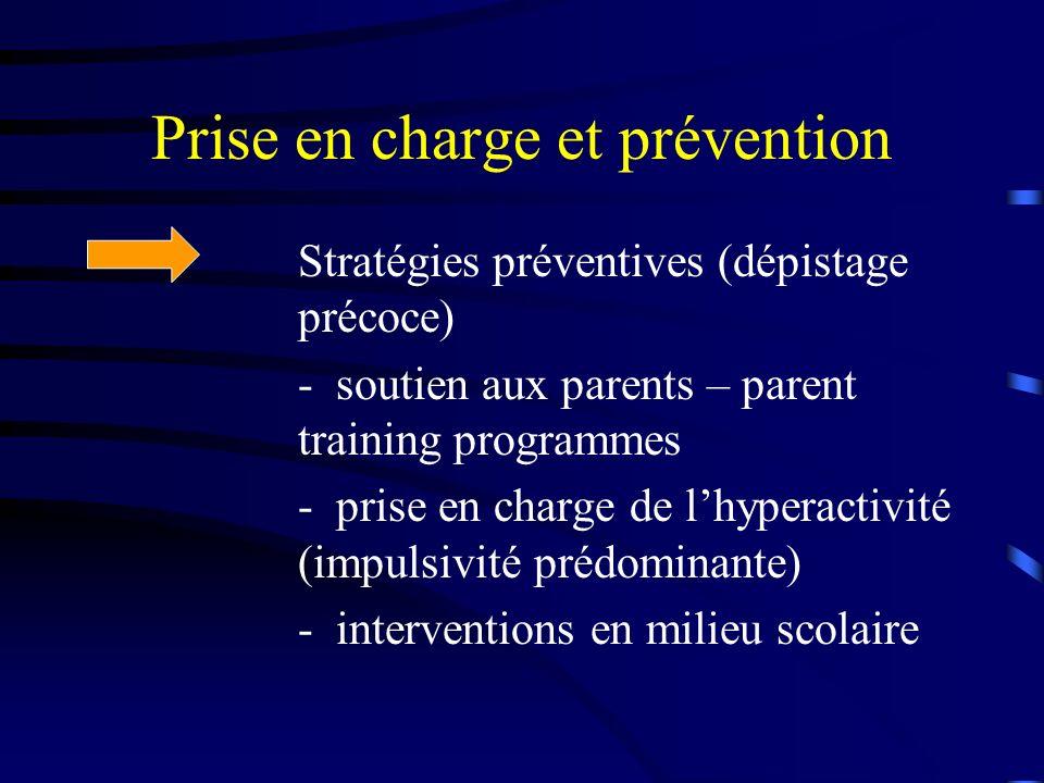 Prise en charge et prévention Stratégies préventives (dépistage précoce) - soutien aux parents – parent training programmes - prise en charge de lhyperactivité (impulsivité prédominante) - interventions en milieu scolaire