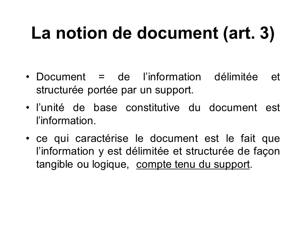 La notion de document (art. 3) Document = de linformation délimitée et structurée portée par un support. lunité de base constitutive du document est l