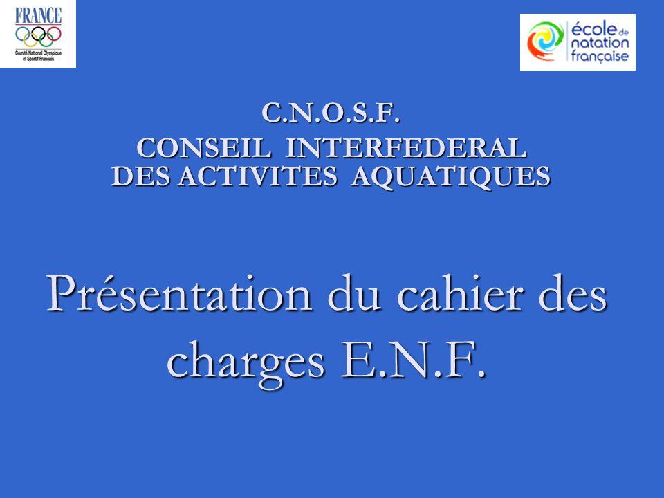 Présentation du cahier des charges E.N.F. C.N.O.S.F. CONSEIL INTERFEDERAL DES ACTIVITES AQUATIQUES