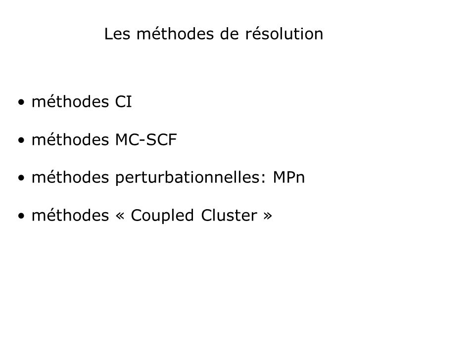 Les méthodes de résolution méthodes CI méthodes MC-SCF méthodes perturbationnelles: MPn méthodes « Coupled Cluster »