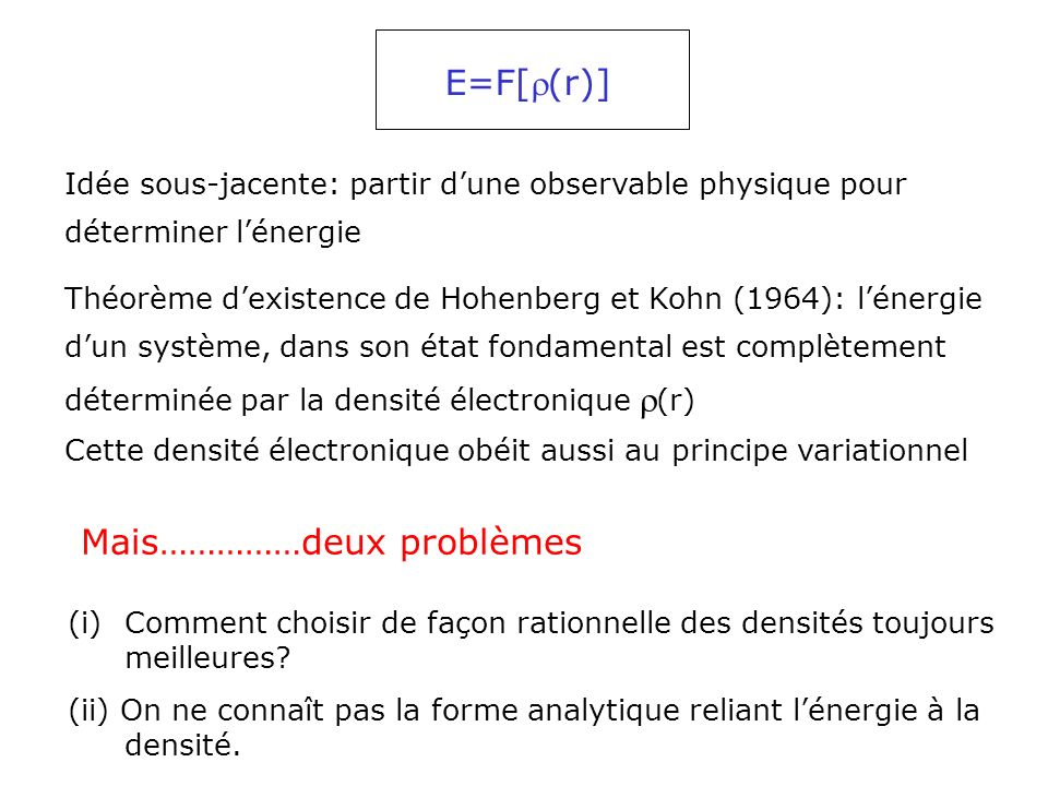 Décomposition de lénergie: E[] = T[] + E ne [] +E ee [] T: énergie cinétique des électrons E ne : énergie dattraction électrons-noyaux E ee : énergie de répulsion électrons-électrons.