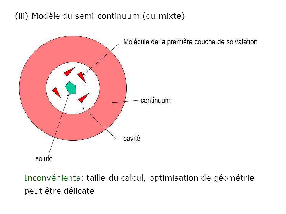 (iii) Modèle du semi-continuum (ou mixte) soluté Molécule de la première couche de solvatation continuum cavité Inconvénients: taille du calcul, optim