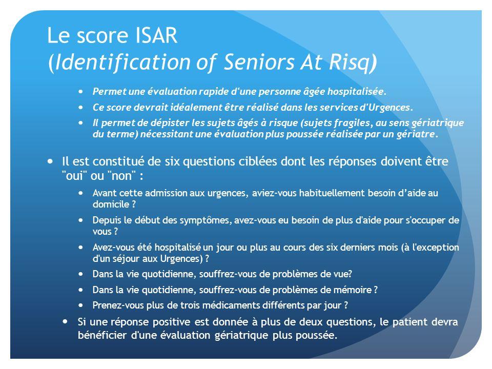 Le score ISAR (Identification of Seniors At Risq) Permet une évaluation rapide d'une personne âgée hospitalisée. Ce score devrait idéalement être réal