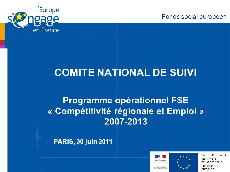COMITE NATIONAL DE SUIVI PARIS, 30 juin 2011 Fonds social européen Programme opérationnel FSE « Compétitivité régionale et Emploi » 2007-2013 Le comité National de suivi est cofinancé par le Fonds social européen