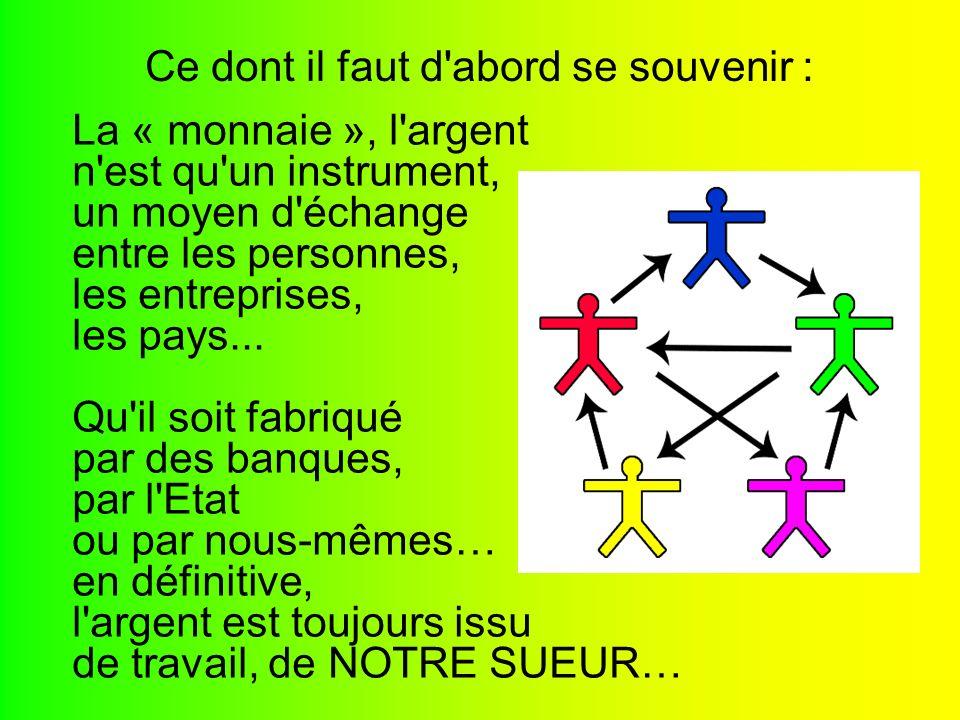 La « monnaie », l'argent n'est qu'un instrument, un moyen d'échange entre les personnes, les entreprises, les pays... Qu'il soit fabriqué par des banq