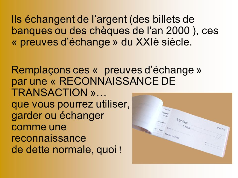Ils échangent de largent (des billets de banques ou des chèques de l'an 2000 ), ces « preuves déchange » du XXIè siècle. Remplaçons ces « preuves déch
