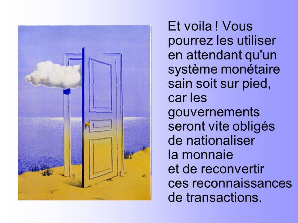 Et voila ! Vous pourrez les utiliser en attendant qu'un système monétaire sain soit sur pied, car les gouvernements seront vite obligés de nationalise