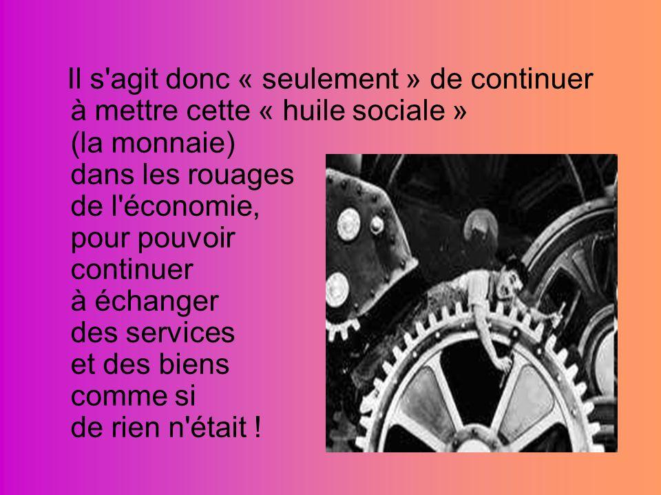 Il s'agit donc « seulement » de continuer à mettre cette « huile sociale » (la monnaie) dans les rouages de l'économie, pour pouvoir continuer à échan