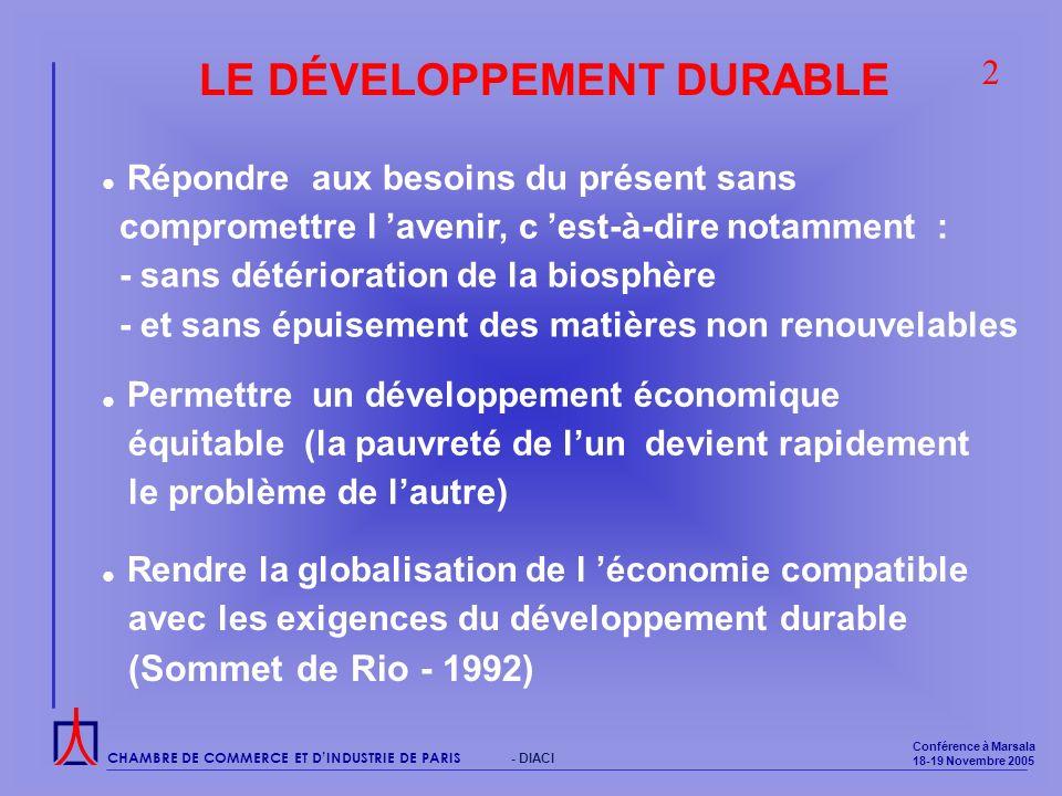 CHAMBRE DE COMMERCE ET DINDUSTRIE DE PARIS Conférence à Marsala 18-19 Novembre 2005 - DIACI LE DÉVELOPPEMENT DURABLE Rendre la globalisation de l économie compatible avec les exigences du développement durable (Sommet de Rio - 1992) Répondre aux besoins du présent sans compromettre l avenir, c est-à-dire notamment : - sans détérioration de la biosphère - et sans épuisement des matières non renouvelables 2 Permettre un développement économique équitable (la pauvreté de lun devient rapidement le problème de lautre)