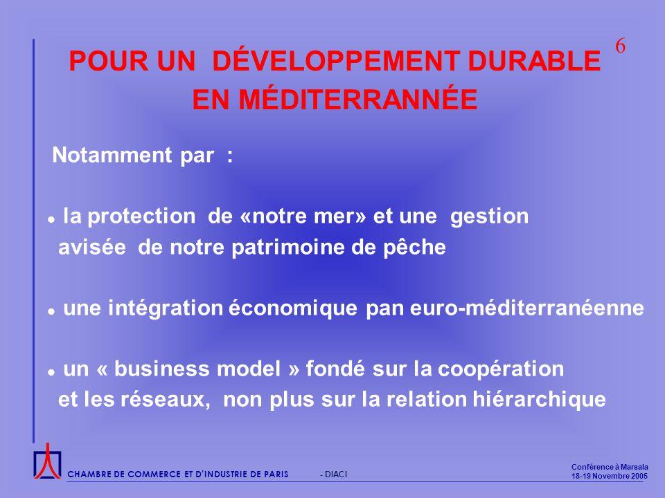 CHAMBRE DE COMMERCE ET DINDUSTRIE DE PARIS Conférence à Marsala 18-19 Novembre 2005 - DIACI POUR UN DÉVELOPPEMENT DURABLE EN MÉDITERRANNÉE Notamment par : la protection de «notre mer» et une gestion avisée de notre patrimoine de pêche une intégration économique pan euro-méditerranéenne un « business model » fondé sur la coopération et les réseaux, non plus sur la relation hiérarchique 6