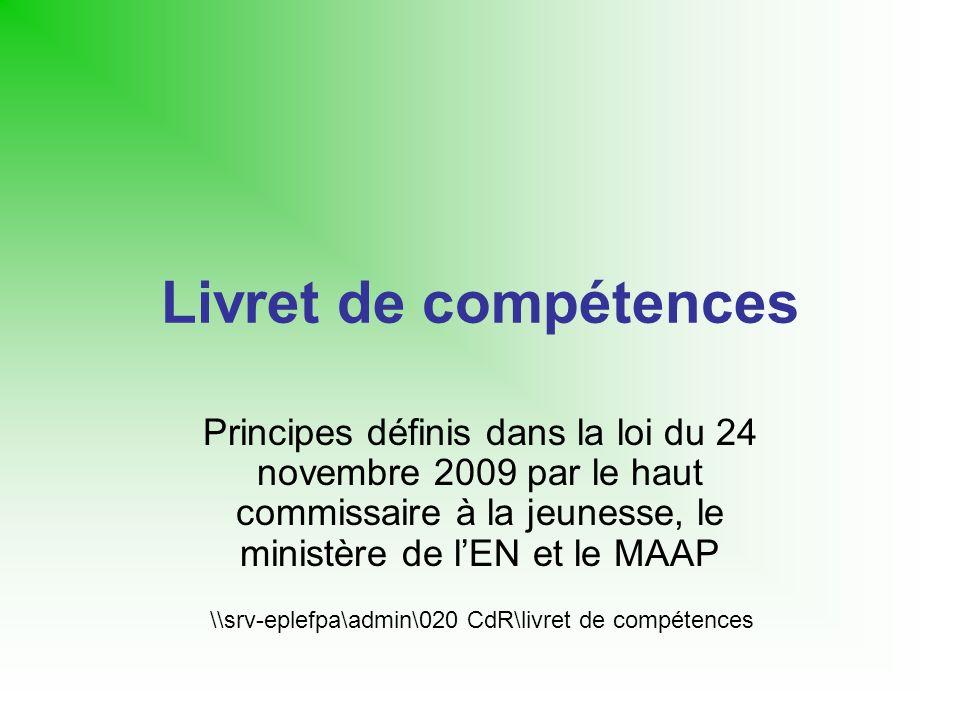 Livret de compétences Principes définis dans la loi du 24 novembre 2009 par le haut commissaire à la jeunesse, le ministère de lEN et le MAAP \\srv-eplefpa\admin\020 CdR\livret de compétences