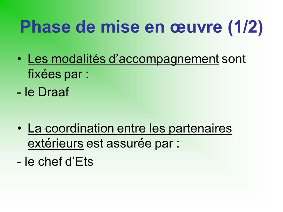 Phase de mise en œuvre (1/2) Les modalités daccompagnement sont fixées par : - le Draaf La coordination entre les partenaires extérieurs est assurée par : - le chef dEts