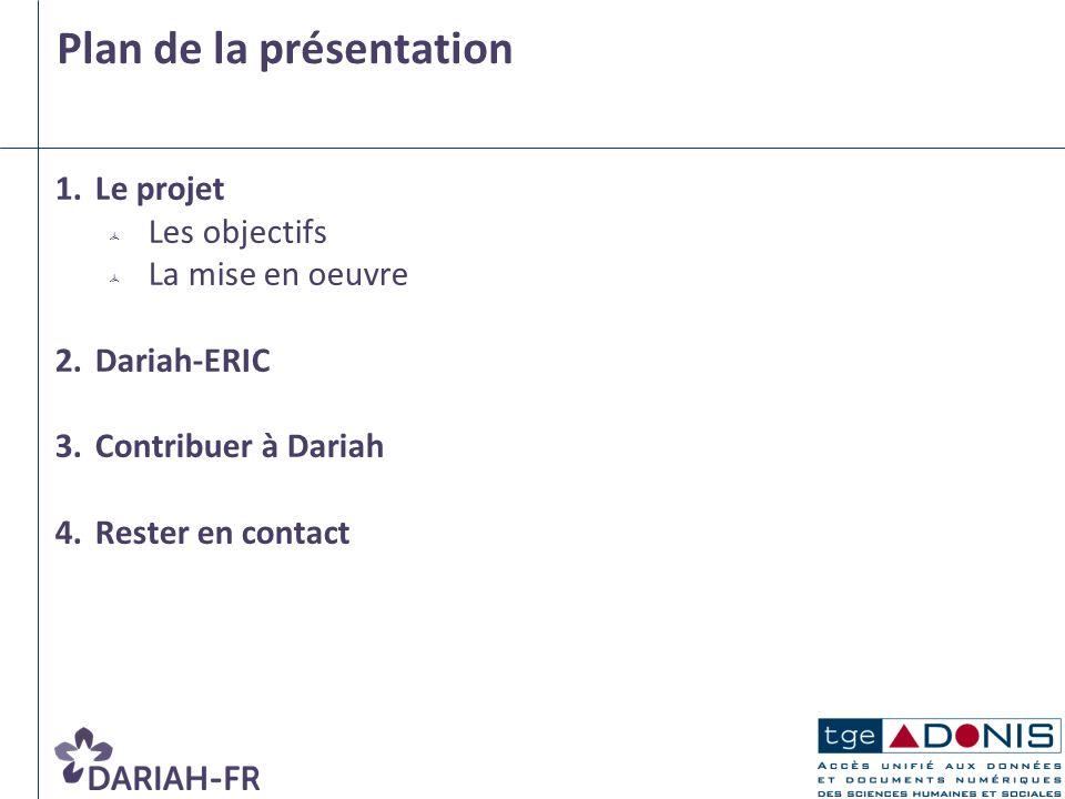 1.Le projet Les objectifs La mise en oeuvre 2.Dariah-ERIC 3.Contribuer à Dariah 4.Rester en contact Plan de la présentation