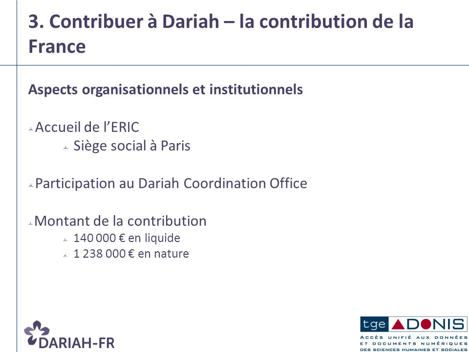 3. Contribuer à Dariah – la contribution de la France Aspects organisationnels et institutionnels Accueil de lERIC Siège social à Paris Participation