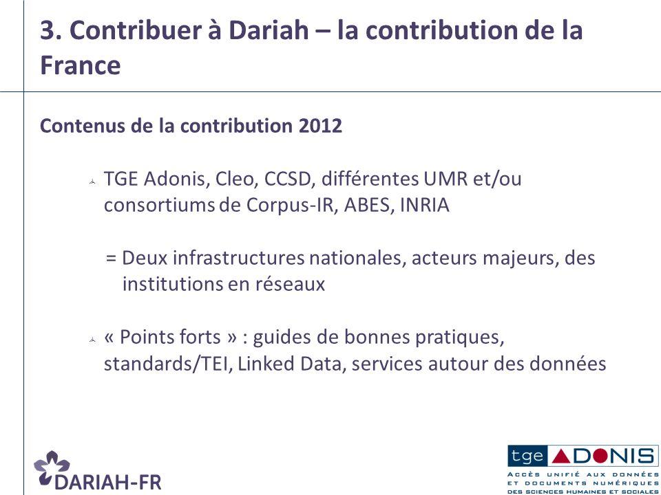 3. Contribuer à Dariah – la contribution de la France Contenus de la contribution 2012 TGE Adonis, Cleo, CCSD, différentes UMR et/ou consortiums de Co