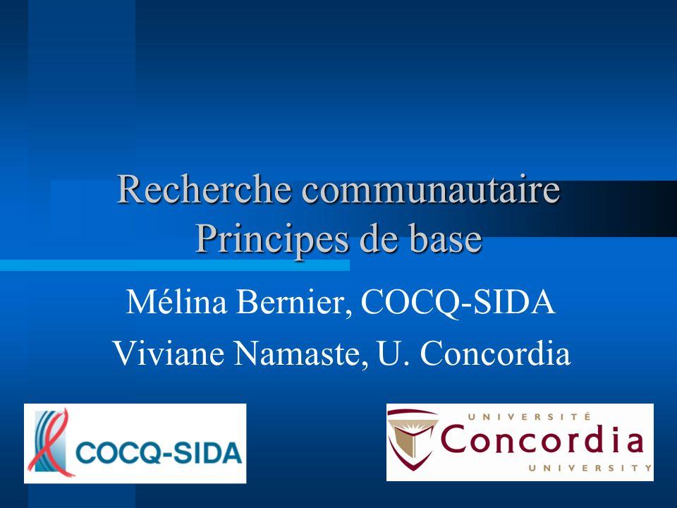 Recherche communautaire Principes de base Mélina Bernier, COCQ-SIDA Viviane Namaste, U. Concordia