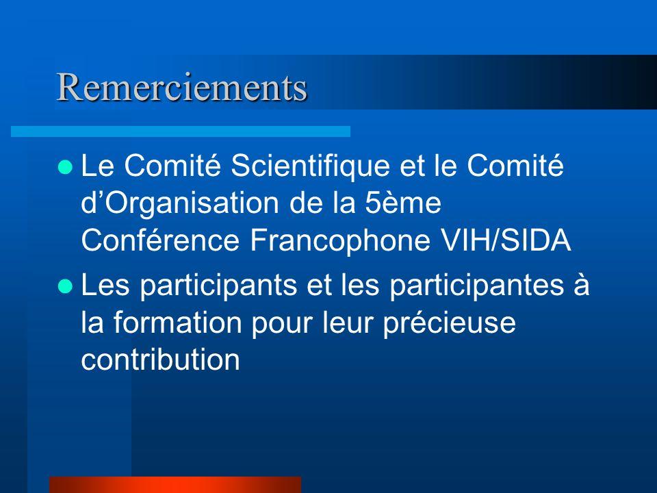 Remerciements Le Comité Scientifique et le Comité dOrganisation de la 5ème Conférence Francophone VIH/SIDA Les participants et les participantes à la formation pour leur précieuse contribution
