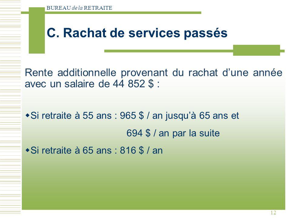 BUREAU de la RETRAITE 12 Rente additionnelle provenant du rachat dune année avec un salaire de 44 852 $ : Si retraite à 55 ans : 965 $ / an jusquà 65 ans et 694 $ / an par la suite Si retraite à 65 ans : 816 $ / an C.