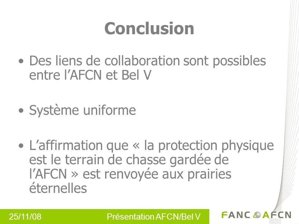 25/11/08 Présentation AFCN/Bel V Conclusion Des liens de collaboration sont possibles entre lAFCN et Bel V Système uniforme Laffirmation que « la prot