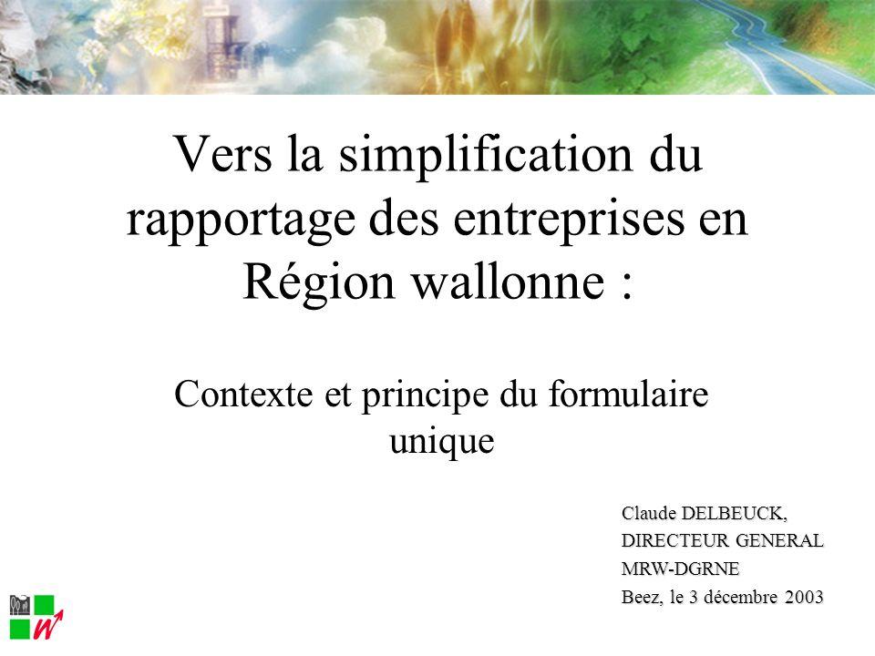 Contexte et principe du formulaire unique Vers la simplification du rapportage des entreprises en Région wallonne : Claude DELBEUCK, DIRECTEUR GENERAL MRW-DGRNE Beez, le 3 décembre 2003