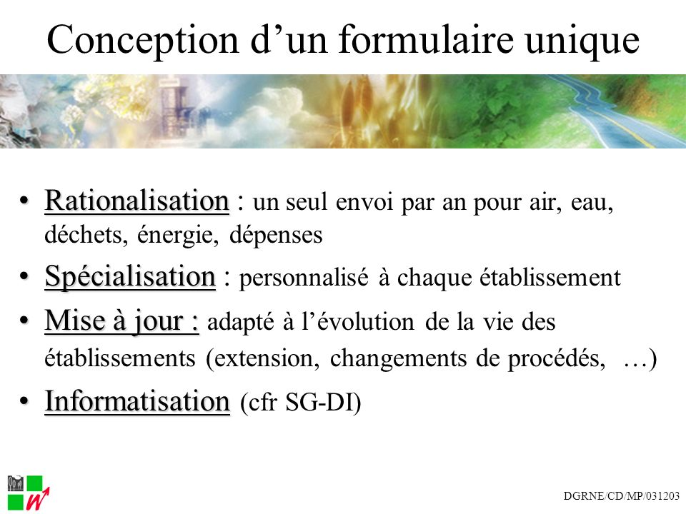 Conception dun formulaire unique RationalisationRationalisation : un seul envoi par an pour air, eau, déchets, énergie, dépenses SpécialisationSpécialisation : personnalisé à chaque établissement Mise à jour :Mise à jour : adapté à lévolution de la vie des établissements (extension, changements de procédés, …) InformatisationInformatisation (cfr SG-DI) DGRNE/CD/MP/031203