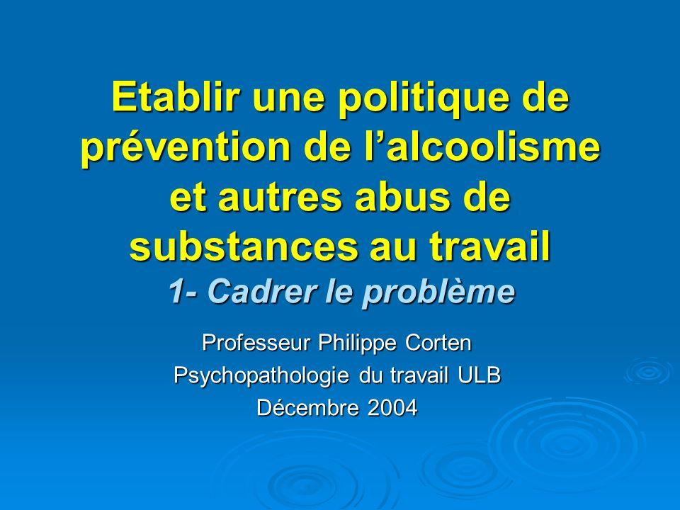 Etablir une politique de prévention de lalcoolisme et autres abus de substances au travail 1- Cadrer le problème Professeur Philippe Corten Psychopath