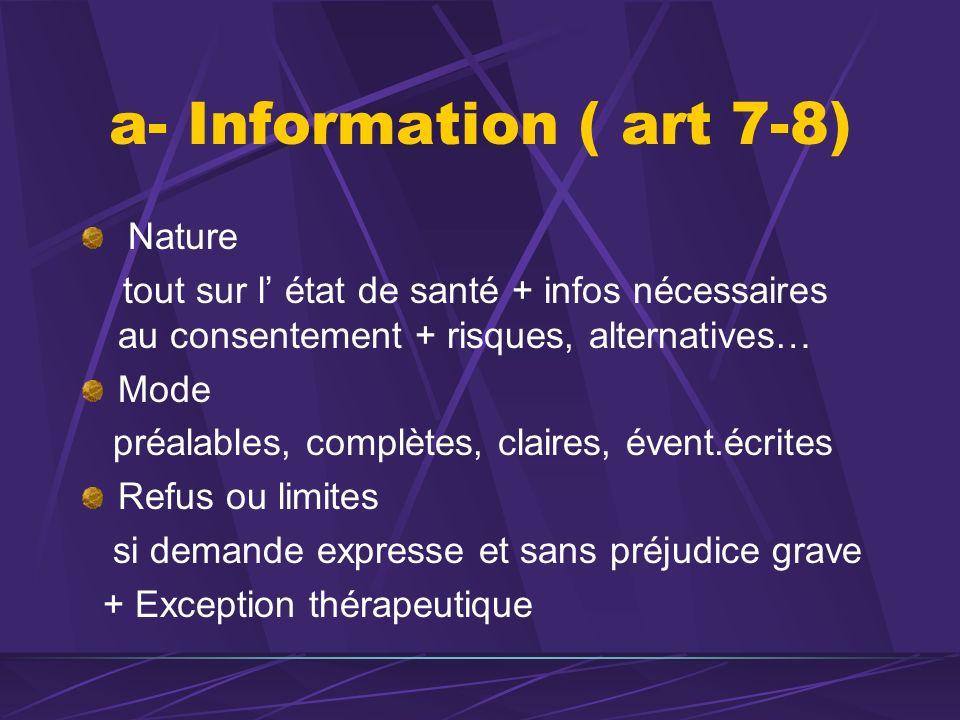 a- Information ( art 7-8) Nature tout sur l état de santé + infos nécessaires au consentement + risques, alternatives… Mode préalables, complètes, cla
