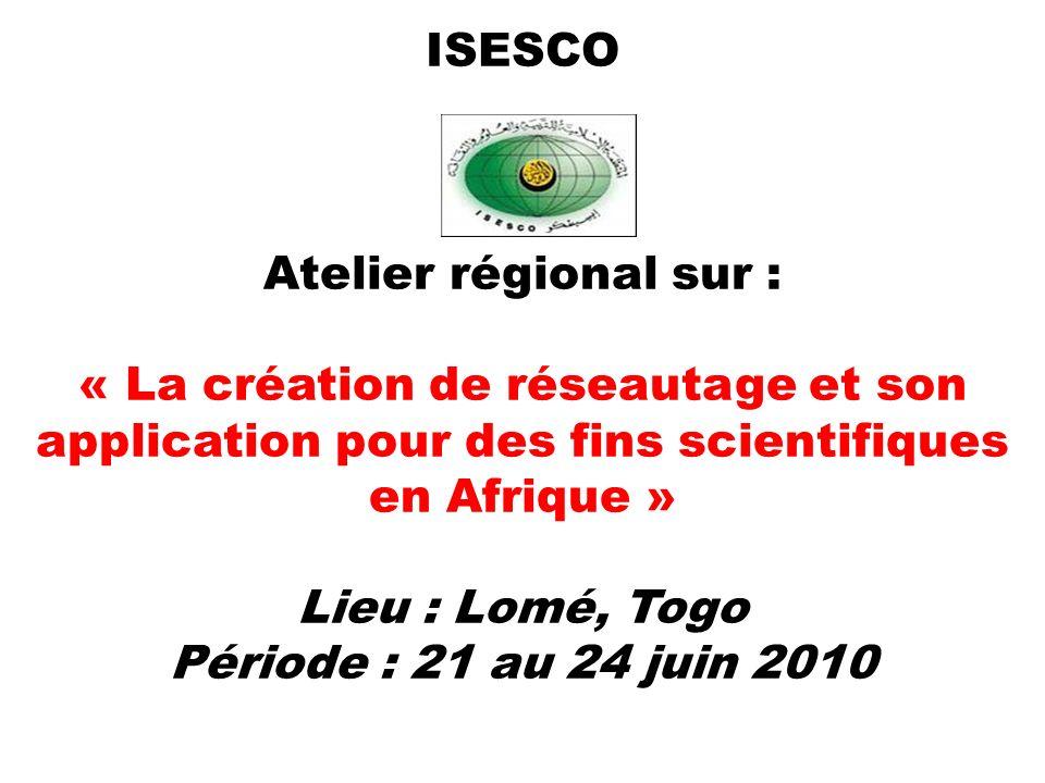 ISESCO Atelier régional sur : « La création de réseautage et son application pour des fins scientifiques en Afrique » Lieu : Lomé, Togo Période : 21 a