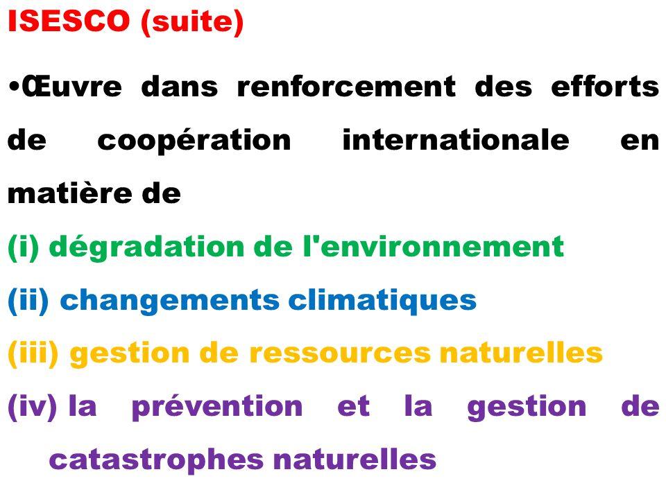 ISESCO (suite) Œuvre dans renforcement des efforts de coopération internationale en matière de (i)dégradation de l environnement (ii) changements climatiques (iii) gestion de ressources naturelles (iv) la prévention et la gestion de catastrophes naturelles
