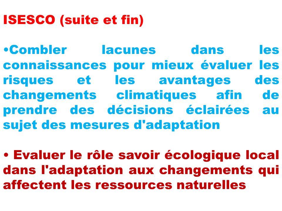 ISESCO (suite et fin) Combler lacunes dans les connaissances pour mieux évaluer les risques et les avantages des changements climatiques afin de prendre des décisions éclairées au sujet des mesures d adaptation Evaluer le rôle savoir écologique local dans l adaptation aux changements qui affectent les ressources naturelles