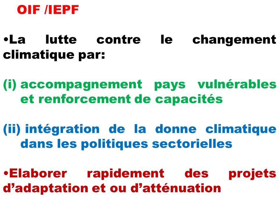 OIF /IEPF La lutte contre le changement climatique par: (i)accompagnement pays vulnérables et renforcement de capacités (ii) intégration de la donne climatique dans les politiques sectorielles Elaborer rapidement des projets dadaptation et ou datténuation