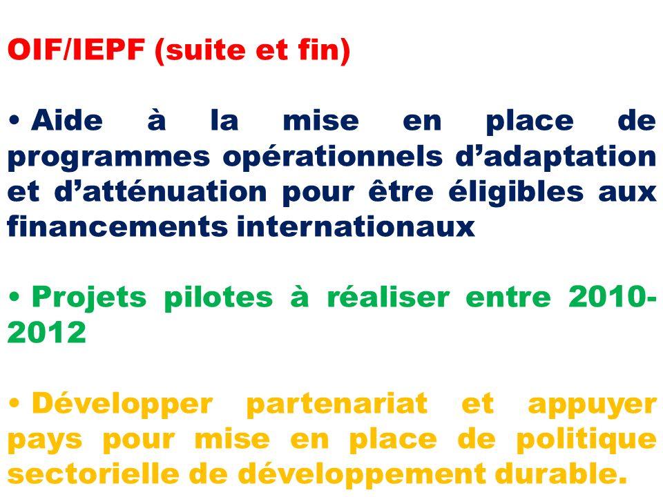 OIF/IEPF (suite et fin) Aide à la mise en place de programmes opérationnels dadaptation et datténuation pour être éligibles aux financements internationaux Projets pilotes à réaliser entre 2010- 2012 Développer partenariat et appuyer pays pour mise en place de politique sectorielle de développement durable.