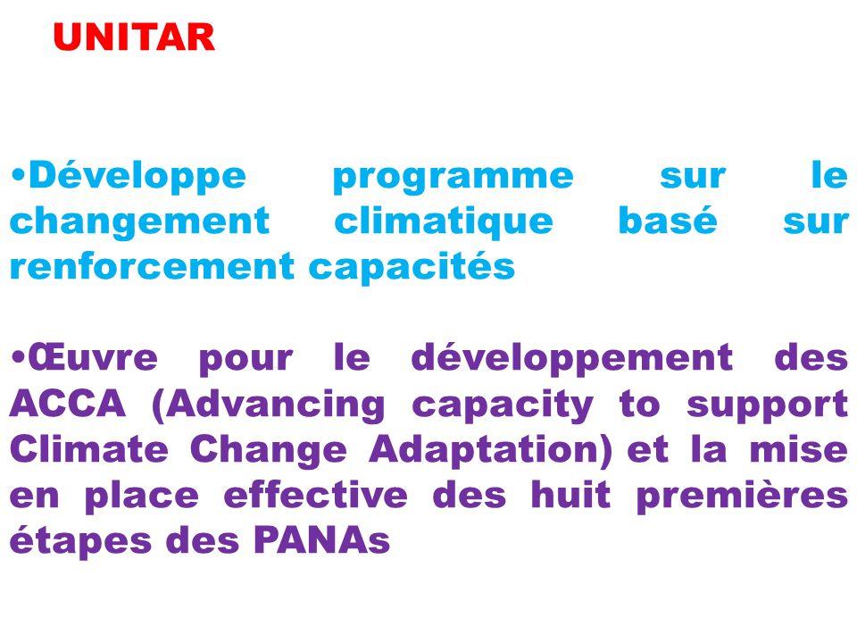 UNITAR Développe programme sur le changement climatique basé sur renforcement capacités Œuvre pour le développement des ACCA (Advancing capacity to support Climate Change Adaptation) et la mise en place effective des huit premières étapes des PANAs