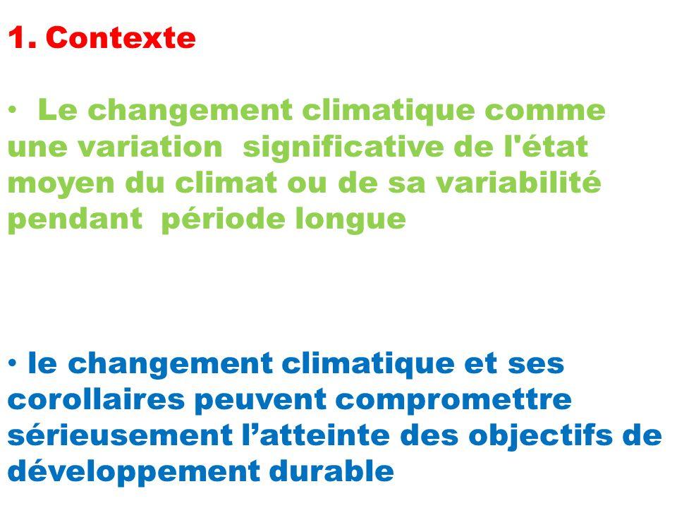 1.Contexte Le changement climatique comme une variation significative de l état moyen du climat ou de sa variabilité pendant période longue le changement climatique et ses corollaires peuvent compromettre sérieusement latteinte des objectifs de développement durable