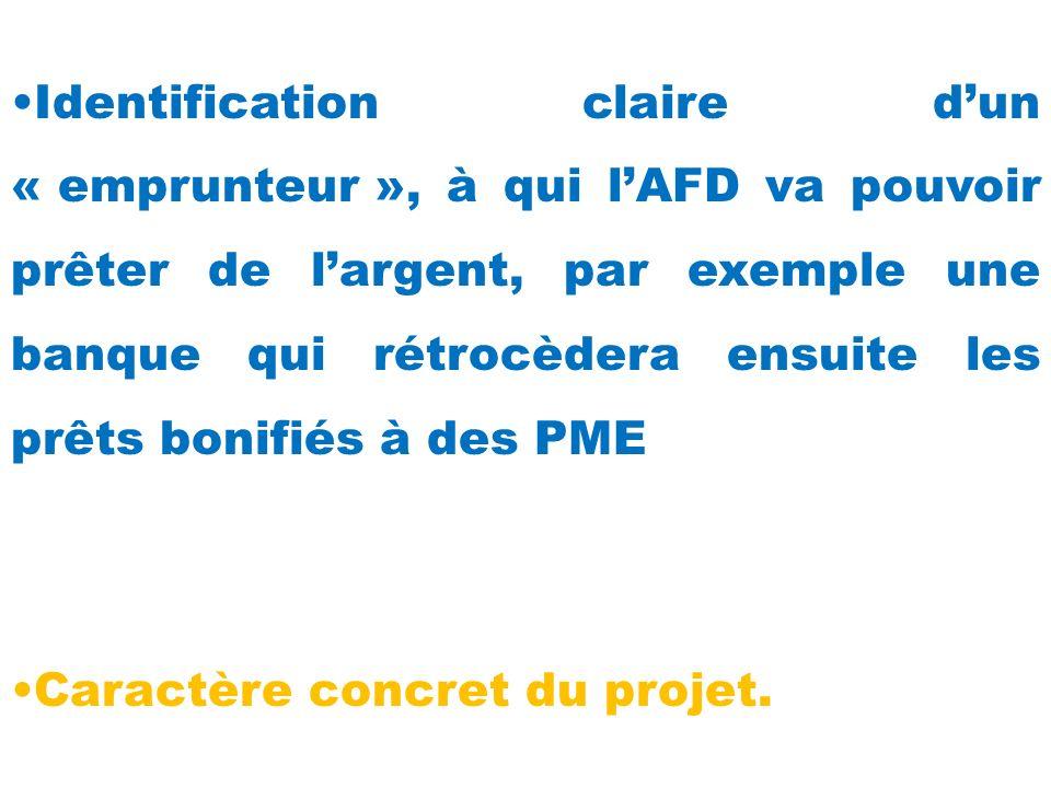 Identification claire dun « emprunteur », à qui lAFD va pouvoir prêter de largent, par exemple une banque qui rétrocèdera ensuite les prêts bonifiés à des PME Caractère concret du projet.